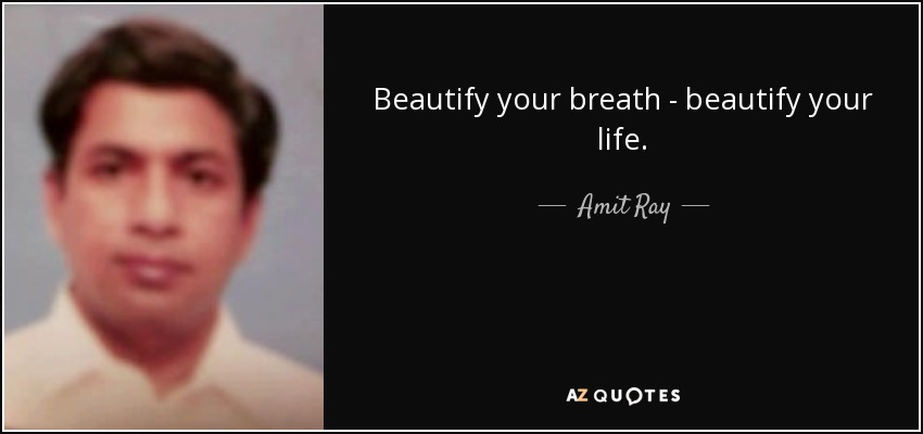 Beautify your breath - beautify your life. - Amit Ray