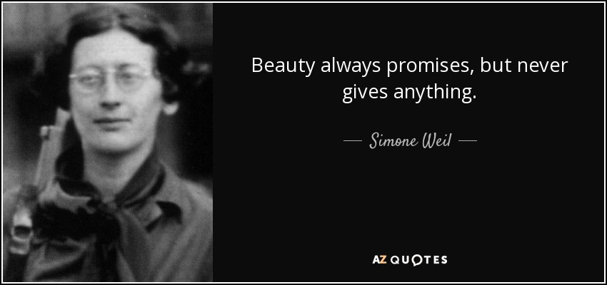 Beauty always promises, but never gives anything. - Simone Weil
