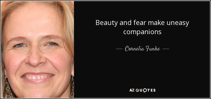 Beauty and fear make uneasy companions - Cornelia Funke