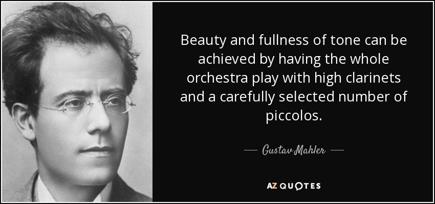 Beauty and fullness of tone can be achieved by having the whole orchestra play with high clarinets and a carefully selected number of piccolos. - Gustav Mahler
