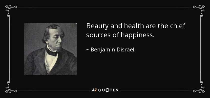 Beauty and health are the chief sources of happiness. - Benjamin Disraeli