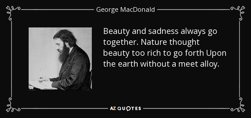 Beauty and sadness always go together. Nature thought beauty too rich to go forth Upon the earth without a meet alloy. - George MacDonald