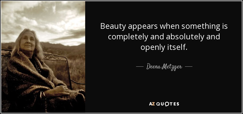 Beauty appears when something is completely and absolutely and openly itself. - Deena Metzger