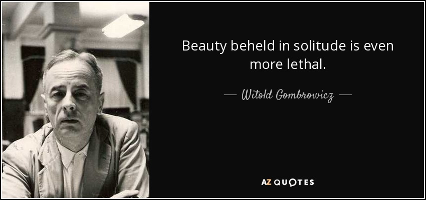 Beauty beheld in solitude is even more lethal. - Witold Gombrowicz