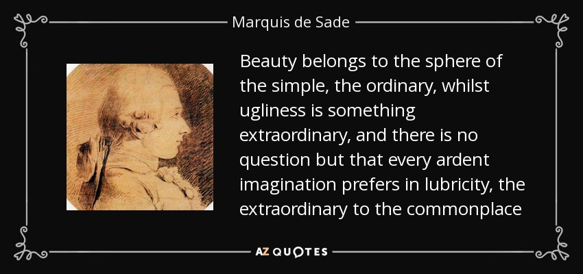 Beauty belongs to the sphere of the simple, the ordinary, whilst ugliness is something extraordinary, and there is no question but that every ardent imagination prefers in lubricity, the extraordinary to the commonplace - Marquis de Sade