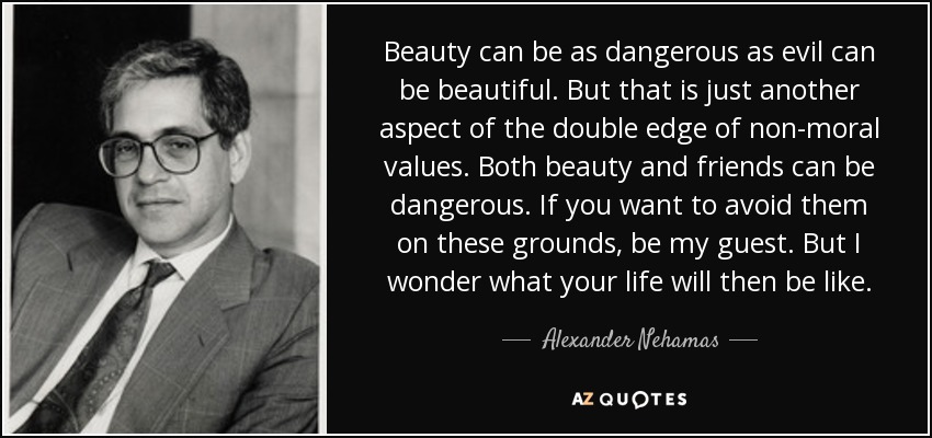 Beauty can be as dangerous as evil can be beautiful. But that is just another aspect of the double edge of non-moral values. Both beauty and friends can be dangerous. If you want to avoid them on these grounds, be my guest. But I wonder what your life will then be like. - Alexander Nehamas