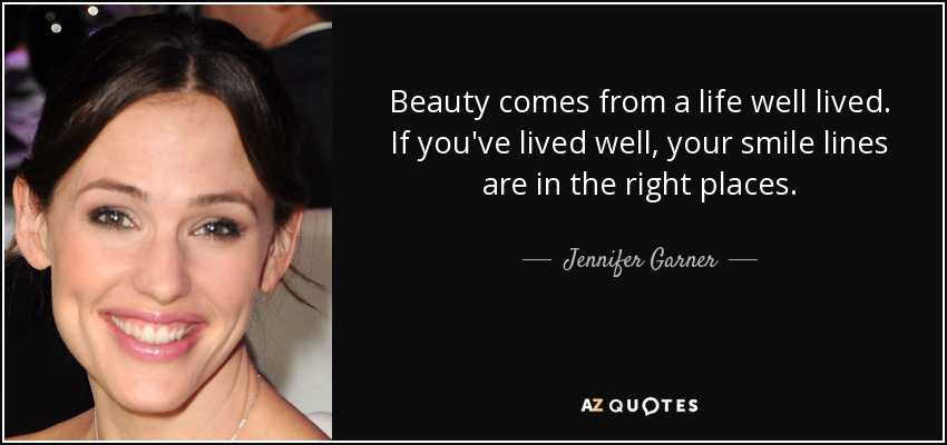 A Life Well Lived Quotes Jennifer Garner quote: Beauty comes from a life well lived. If you  A Life Well Lived Quotes