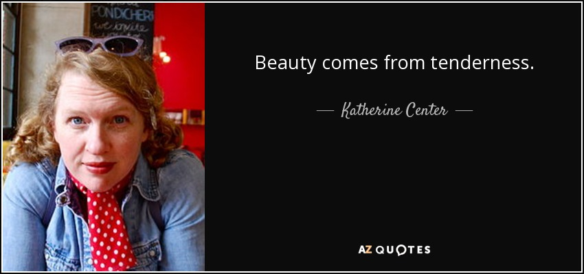 Beauty comes from tenderness. - Katherine Center