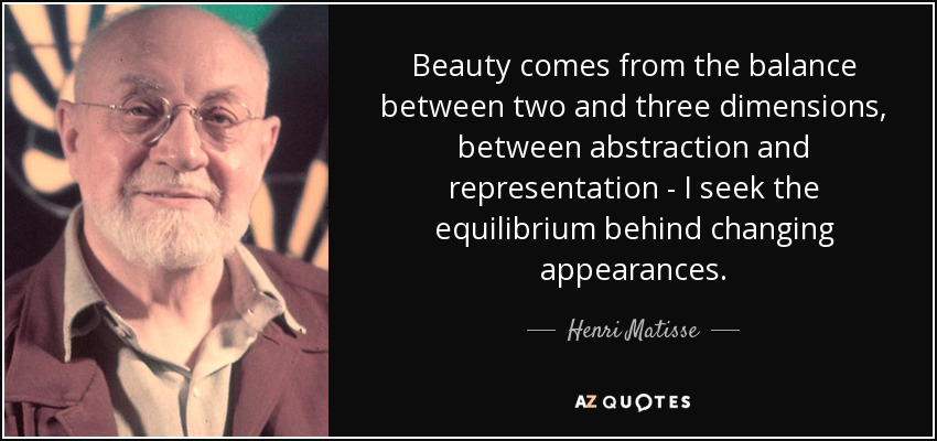 Beauty comes from the balance between two and three dimensions, between abstraction and representation - I seek the equilibrium behind changing appearances. - Henri Matisse