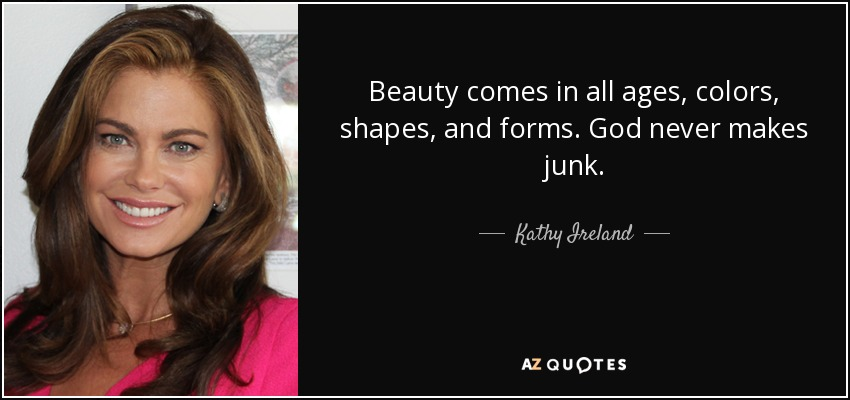 Beauty comes in all ages, colors, shapes, and forms. God never makes junk. - Kathy Ireland
