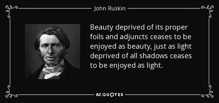 Beauty deprived of its proper foils and adjuncts ceases to be enjoyed as beauty, just as light deprived of all shadows ceases to be enjoyed as light. - John Ruskin