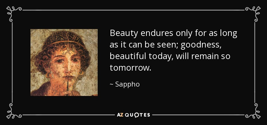 Beauty endures only for as long as it can be seen; goodness, beautiful today, will remain so tomorrow. - Sappho