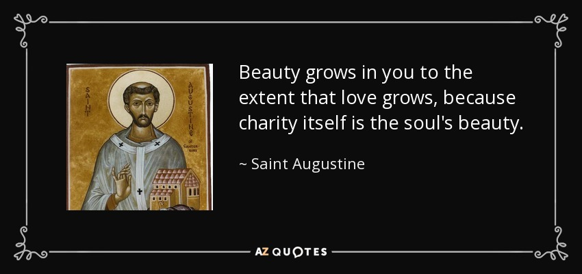 Beauty grows in you to the extent that love grows, because charity itself is the soul's beauty. - Saint Augustine