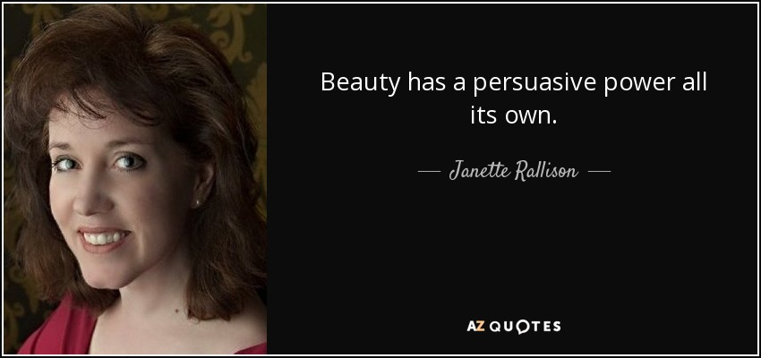 Beauty has a persuasive power all its own. - Janette Rallison