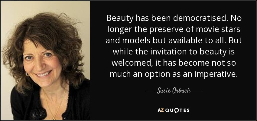Beauty has been democratised. No longer the preserve of movie stars and models but available to all. But while the invitation to beauty is welcomed, it has become not so much an option as an imperative. - Susie Orbach