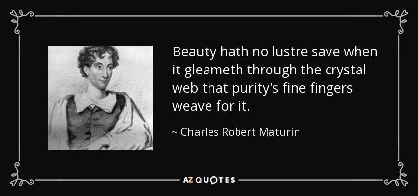 Beauty hath no lustre save when it gleameth through the crystal web that purity's fine fingers weave for it. - Charles Robert Maturin