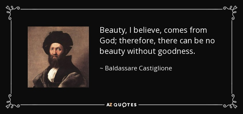 Beauty, I believe, comes from God; therefore, there can be no beauty without goodness. - Baldassare Castiglione