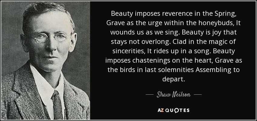 Beauty imposes reverence in the Spring, Grave as the urge within the honeybuds, It wounds us as we sing. Beauty is joy that stays not overlong. Clad in the magic of sincerities, It rides up in a song. Beauty imposes chastenings on the heart, Grave as the birds in last solemnities Assembling to depart. - Shaw Neilson