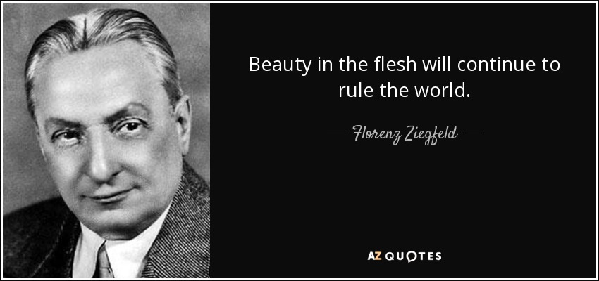 Beauty in the flesh will continue to rule the world. - Florenz Ziegfeld