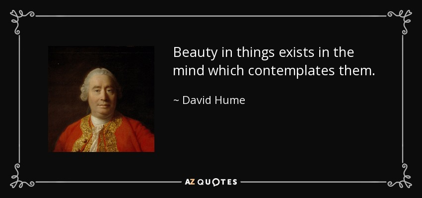 Beauty in things exists in the mind which contemplates them. - David Hume