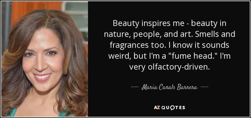 Beauty inspires me - beauty in nature, people, and art. Smells and fragrances too. I know it sounds weird, but I'm a