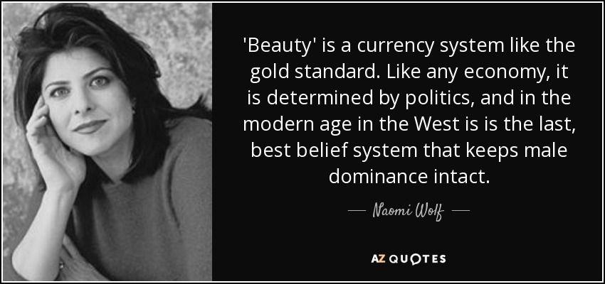 'Beauty' is a currency system like the gold standard. Like any economy, it is determined by politics, and in the modern age in the West is is the last, best belief system that keeps male dominance intact. - Naomi Wolf