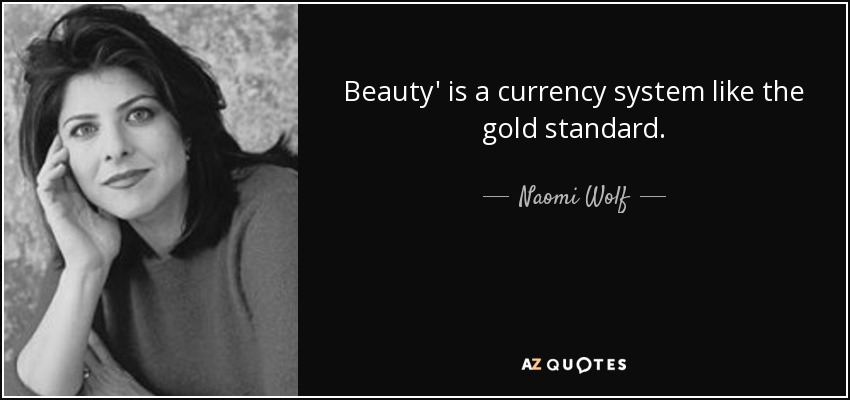 Beauty' is a currency system like the gold standard. - Naomi Wolf