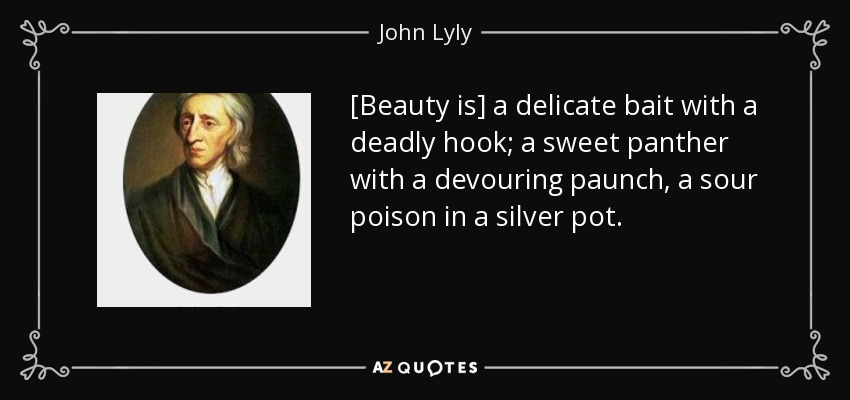 [Beauty is] a delicate bait with a deadly hook; a sweet panther with a devouring paunch, a sour poison in a silver pot. - John Lyly