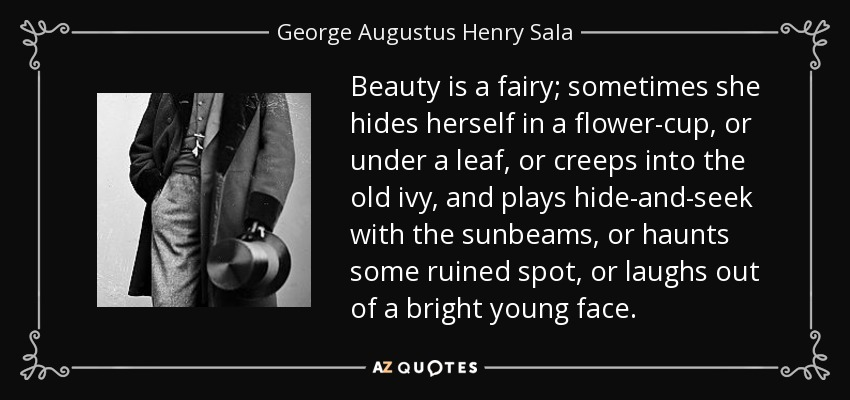 Beauty is a fairy; sometimes she hides herself in a flower-cup, or under a leaf, or creeps into the old ivy, and plays hide-and-seek with the sunbeams, or haunts some ruined spot, or laughs out of a bright young face. - George Augustus Henry Sala