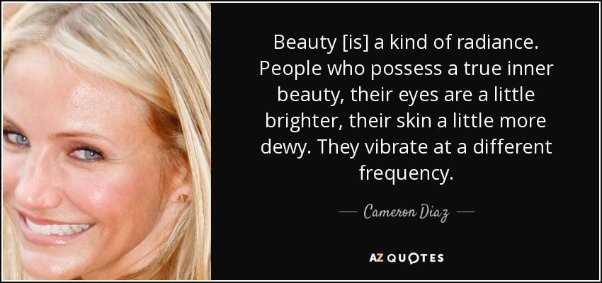 Beauty [is] a kind of radiance. People who possess a true inner beauty, their eyes are a little brighter, their skin a little more dewy. They vibrate at a different frequency. - Cameron Diaz