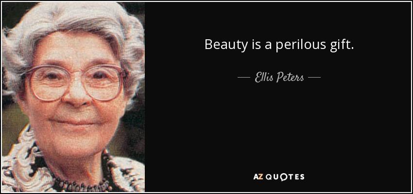 Beauty is a perilous gift ... - Ellis Peters