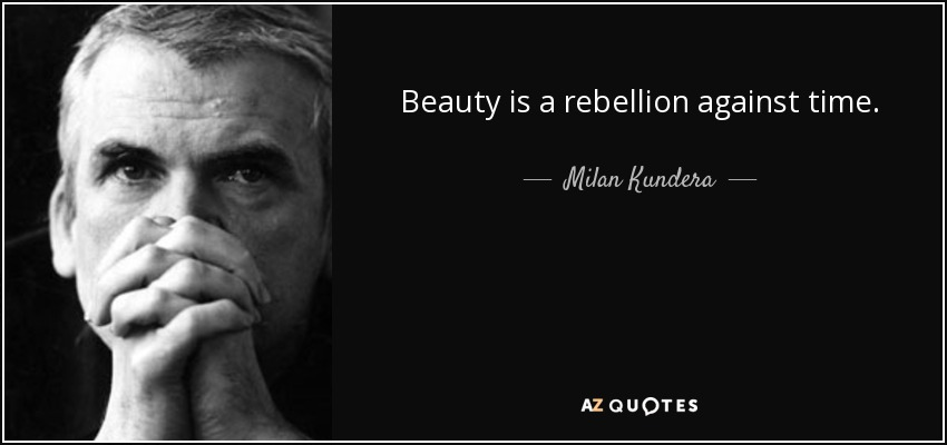 Beauty is a rebellion against time. - Milan Kundera