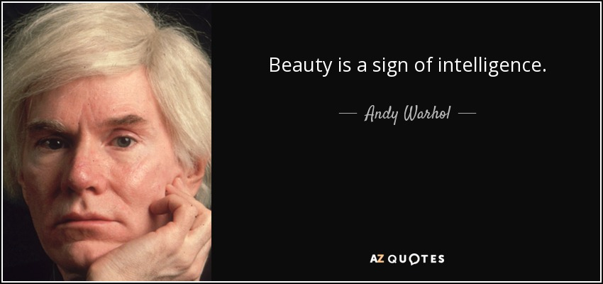 Beauty is a sign of intelligence. - Andy Warhol