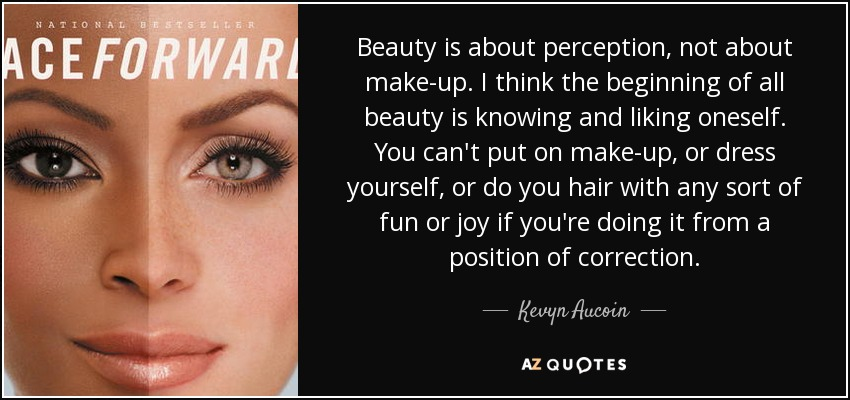 Beauty is about perception, not about make-up. I think the beginning of all beauty is knowing and liking oneself. You can't put on make-up, or dress yourself, or do you hair with any sort of fun or joy if you're doing it from a position of correction. - Kevyn Aucoin