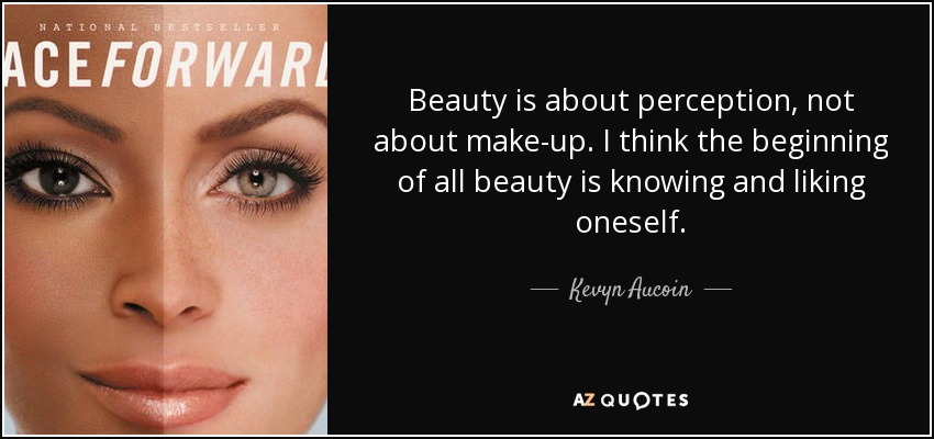 Beauty is about perception, not about make-up. I think the beginning of all beauty is knowing and liking oneself. - Kevyn Aucoin