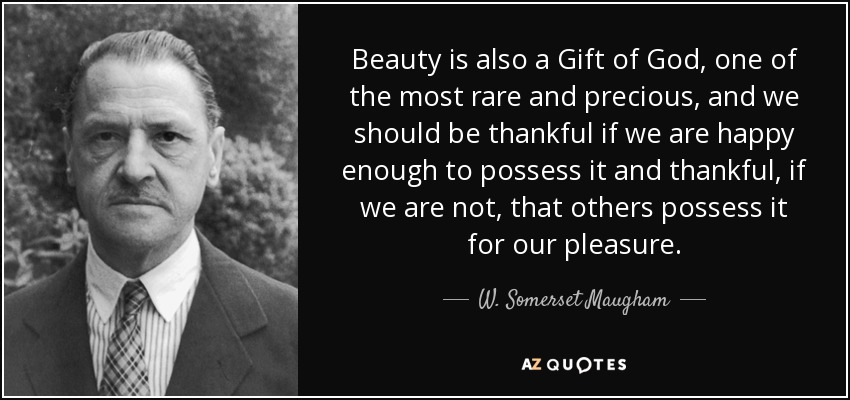Beauty is also a Gift of God, one of the most rare and precious, and we should be thankful if we are happy enough to possess it and thankful, if we are not, that others possess it for our pleasure. - W. Somerset Maugham