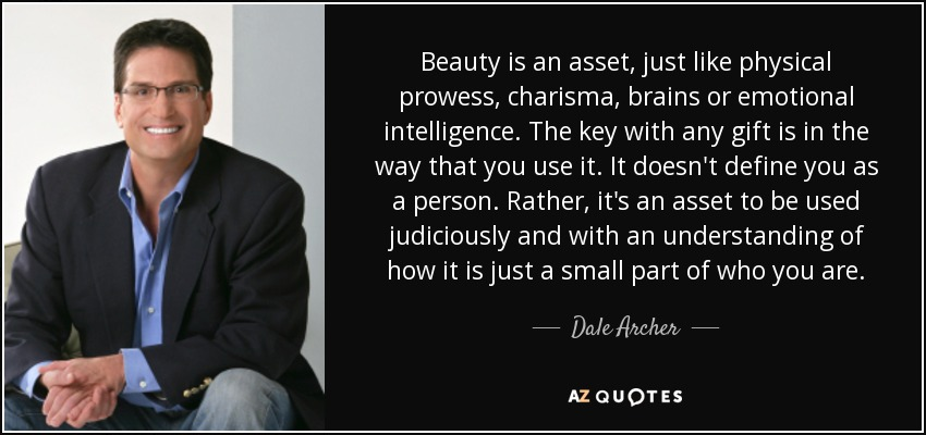 Beauty is an asset, just like physical prowess, charisma, brains or emotional intelligence. The key with any gift is in the way that you use it. It doesn't define you as a person. Rather, it's an asset to be used judiciously and with an understanding of how it is just a small part of who you are. - Dale Archer