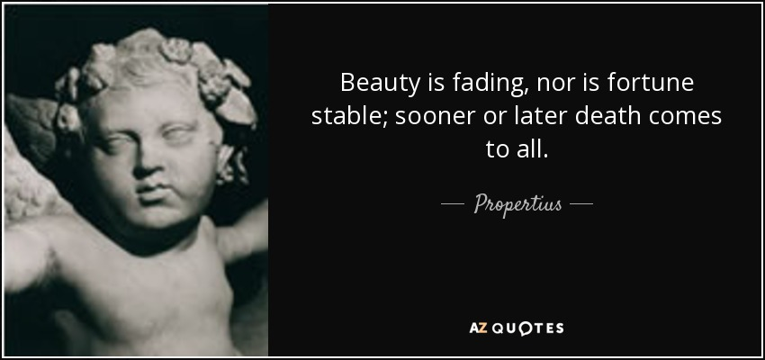Beauty is fading, nor is fortune stable; sooner or later death comes to all. - Propertius