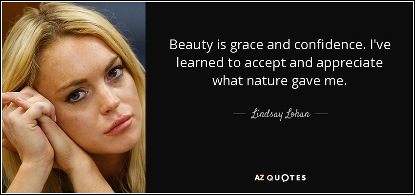 Beauty is grace and confidence. I've learned to accept and appreciate what nature gave me. - Lindsay Lohan