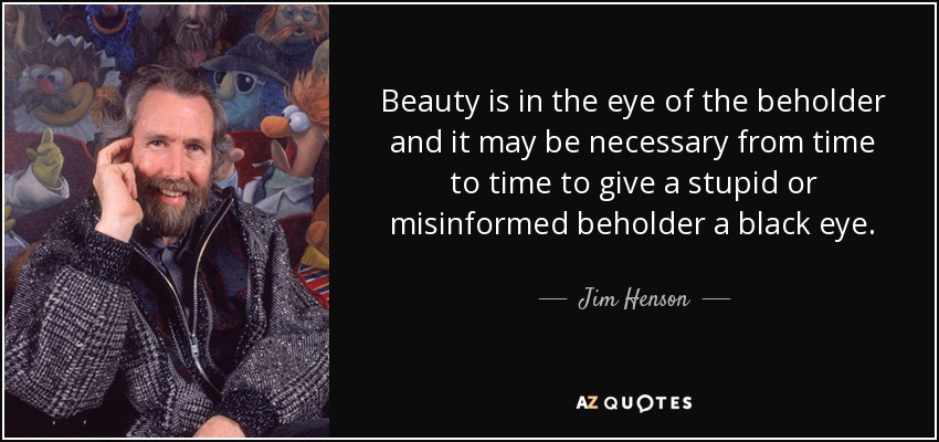Beauty is in the eye of the beholder and it may be necessary from time to time to give a stupid or misinformed beholder a black eye. - Jim Henson