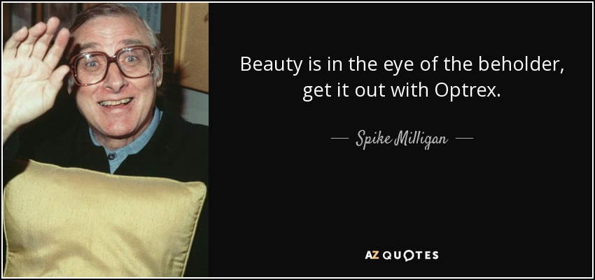 Beauty is in the eye of the beholder, get it out with Optrex. - Spike Milligan