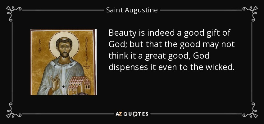 Beauty is indeed a good gift of God; but that the good may not think it a great good, God dispenses it even to the wicked. - Saint Augustine