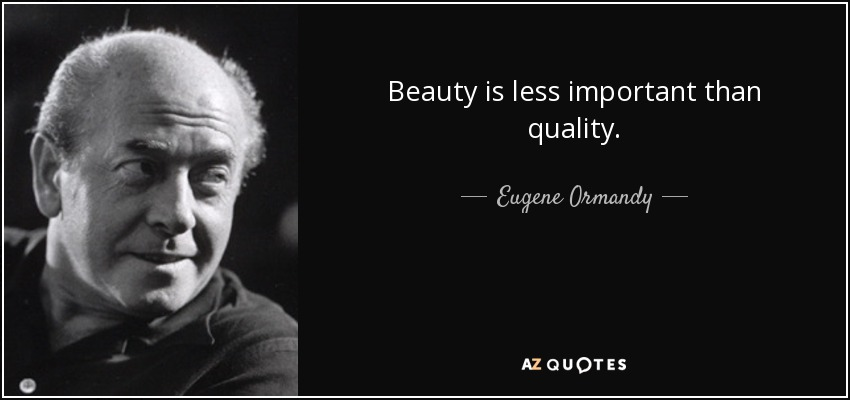 Beauty is less important than quality. - Eugene Ormandy