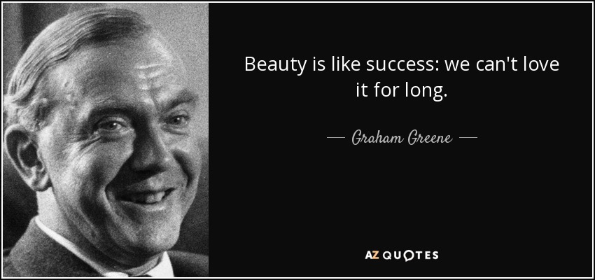 Beauty is like success: we can't love it for long. - Graham Greene