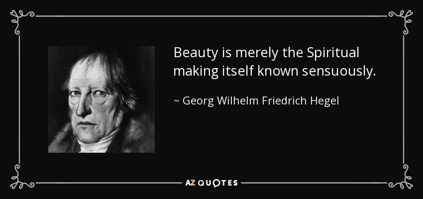 Beauty is merely the Spiritual making itself known sensuously. - Georg Wilhelm Friedrich Hegel