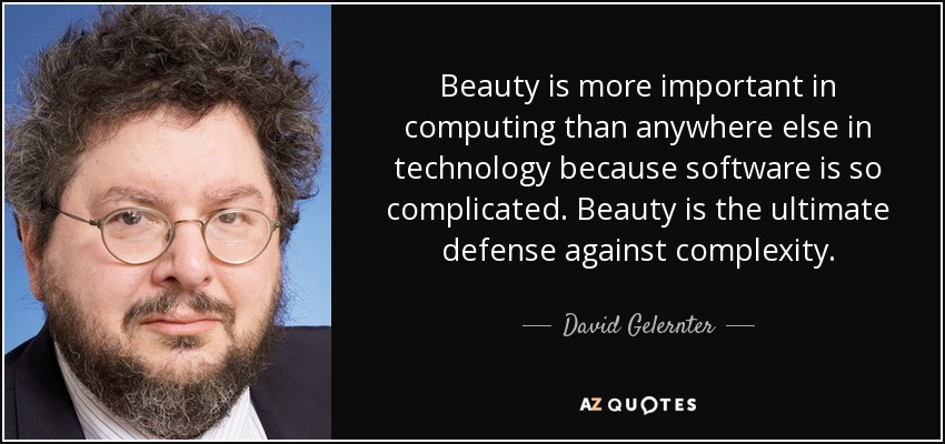 Beauty is more important in computing than anywhere else in technology because software is so complicated. Beauty is the ultimate defense against complexity. - David Gelernter