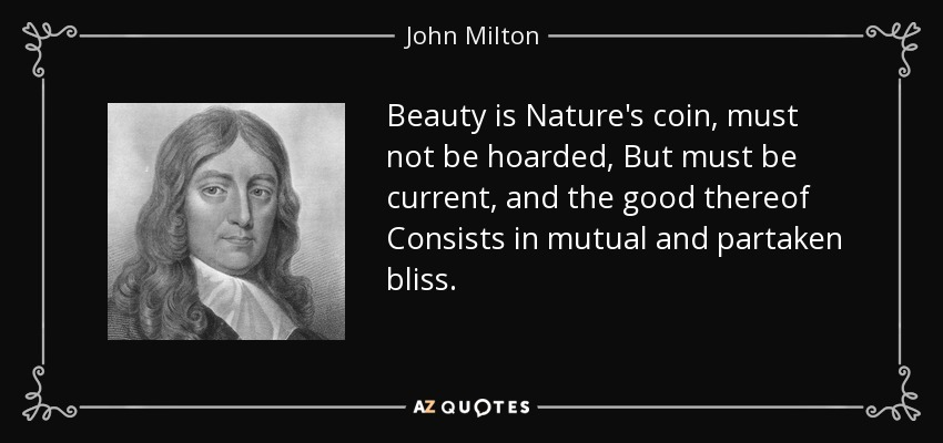 Beauty is Nature's coin, must not be hoarded, But must be current, and the good thereof Consists in mutual and partaken bliss. - John Milton