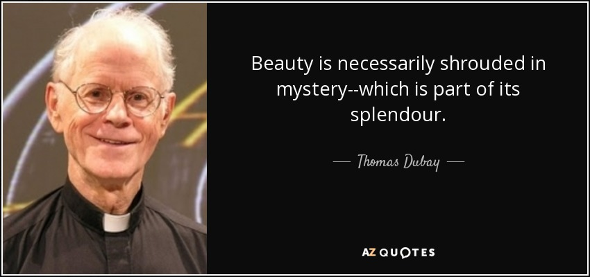 Beauty is necessarily shrouded in mystery--which is part of its splendour. - Thomas Dubay
