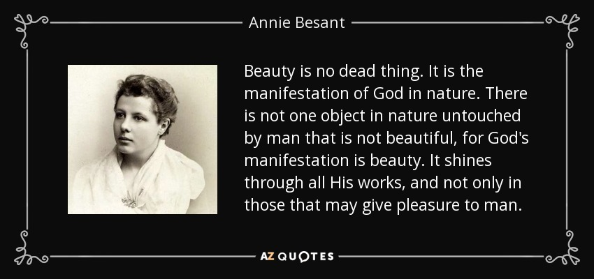 Beauty is no dead thing. It is the manifestation of God in nature. There is not one object in nature untouched by man that is not beautiful, for God's manifestation is beauty. It shines through all His works, and not only in those that may give pleasure to man. - Annie Besant