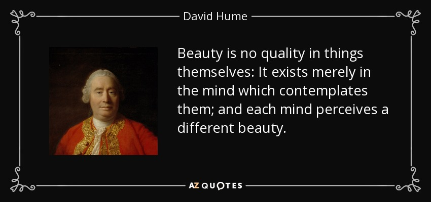 Beauty is no quality in things themselves: It exists merely in the mind which contemplates them; and each mind perceives a different beauty. - David Hume
